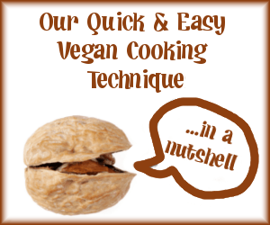 Our quick and easy vegan cooking technique...in a nutshell