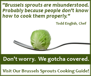 Visit our Brussels Sprouts Cooking Guide