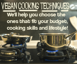 Vegan Cooking Techniques. We'll help you choose the ones that fit your budget, cooking skills and lifestyle