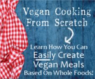 Vegan Cooking From Scratch -- Learn how to easily create vegan meals based on whole foods