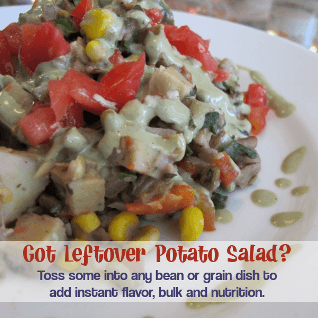Got leftover vegan potato salad? Toss some into any bean or grain dish to add instant flavor, bulk and nutrition!