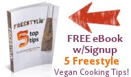 Freestylin' - Subscribe to receive this fun eBook with 5 TOP TIPS to get you started freestyle vegan cooking today!
